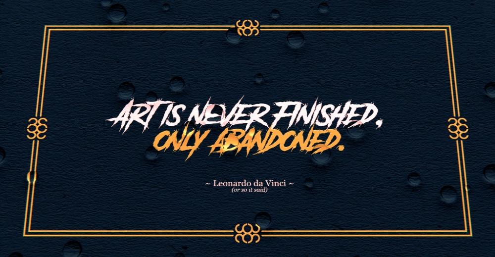 Art Is Never Finished, Only Abandoned. - Leonardo Da Vinci